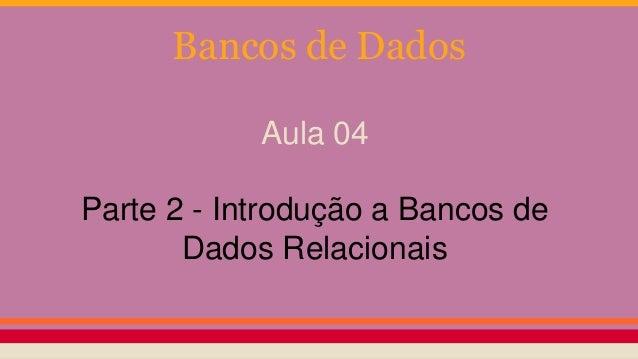 Bancos de Dados  Aula 04  Parte 2 - Introdução a Bancos de  Dados Relacionais