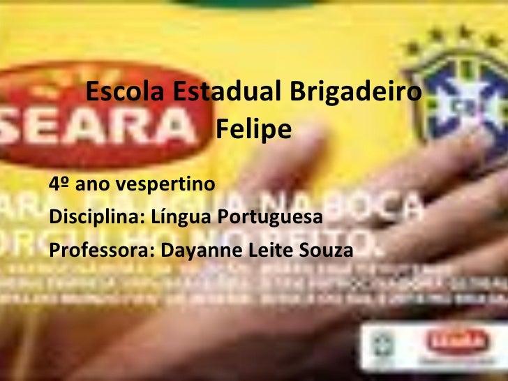 Escola Estadual Brigadeiro Felipe 4º ano vespertino Disciplina: Língua Portuguesa Professora: Dayanne Leite Souza