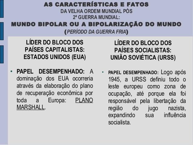 AS CARACTERÍSTICAS E FATOS            DA VELHA ORDEM MUNDIAL PÓS                 2ª GUERRA MUNDIAL:MUNDO BIPOLAR OU A BIPO...