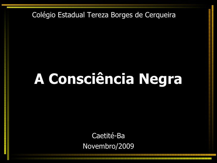 Colégio Estadual Tereza Borges de Cerqueira <ul><li>A Consciência Negra </li></ul><ul><li>Caetité-Ba </li></ul><ul><li>Nov...