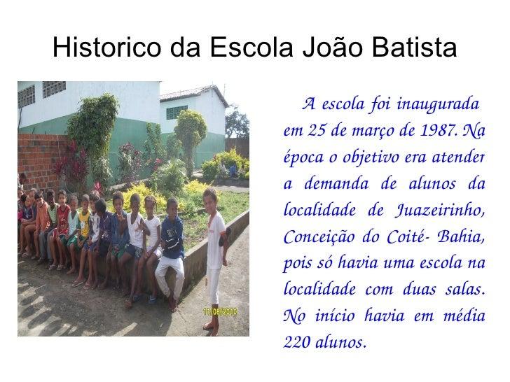 Historico da Escola João Batista A escola foi inaugurada  em 25 de março de 1987. Na época o objetivo era atender a demand...