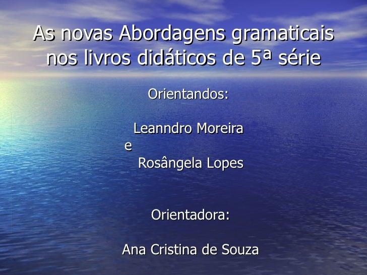 As novas Abordagens gramaticais nos livros didáticos de 5ª série Orientandos:  Leanndro Moreira  e  Rosângela Lopes Orient...