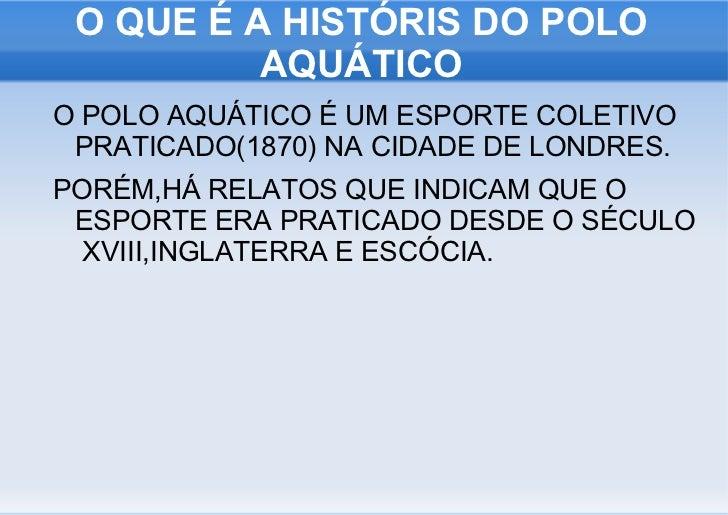 O QUE É A HISTÓRIS DO POLO AQUÁTICO <ul><li>O POLO AQUÁTICO É UM ESPORTE COLETIVO PRATICADO(1870) NA CIDADE DE LONDRES.