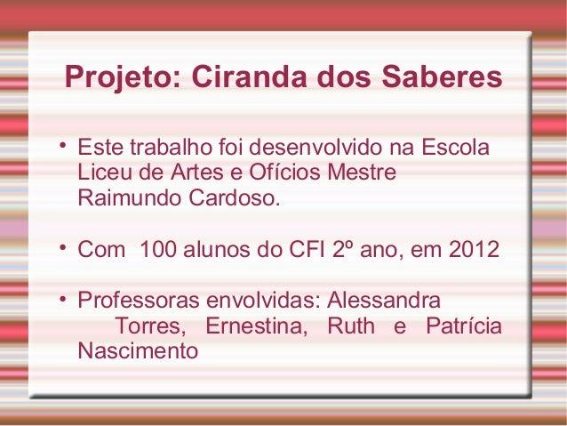 Projeto: Ciranda dos Saberes• Este trabalho foi desenvolvido na Escola  Liceu de Artes e Ofícios Mestre  Raimundo Cardoso....