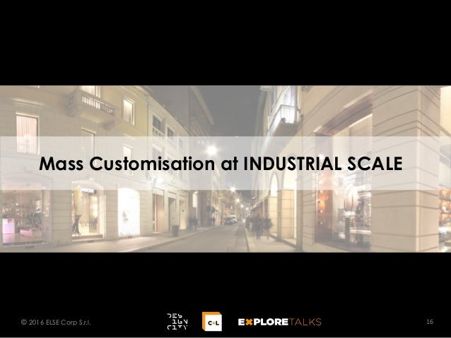 Mass Customisation at INDUSTRIAL SCALE 16© 2016 ELSE Corp S.r.l.