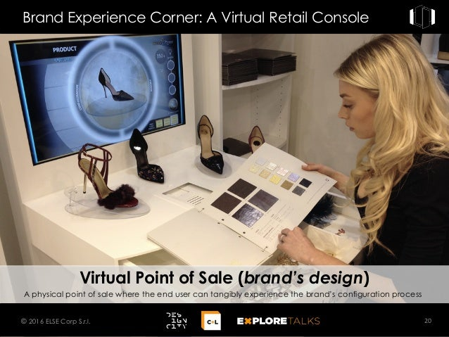 Brand Experience Corner: A Virtual Retail Console 20© 2016 ELSE Corp S.r.l. A physical point of sale where the end user ca...