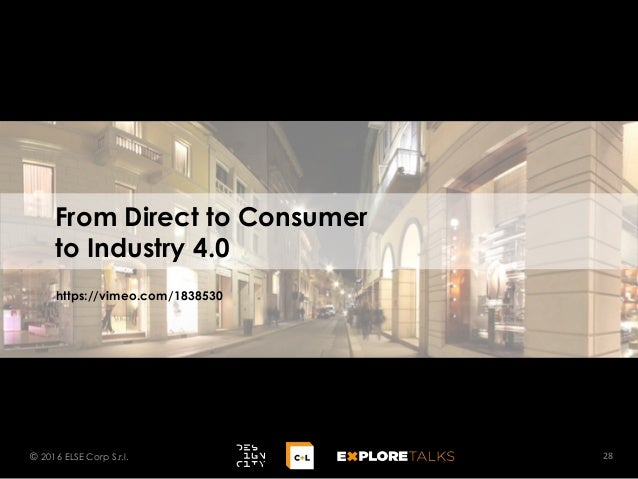 From Direct to Consumer to Industry 4.0 28© 2016 ELSE Corp S.r.l. https://vimeo.com/1838530