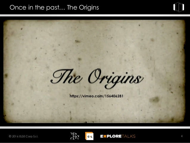 4© 2016 ELSE Corp S.r.l. Once in the past… The Origins https://vimeo.com/156406281