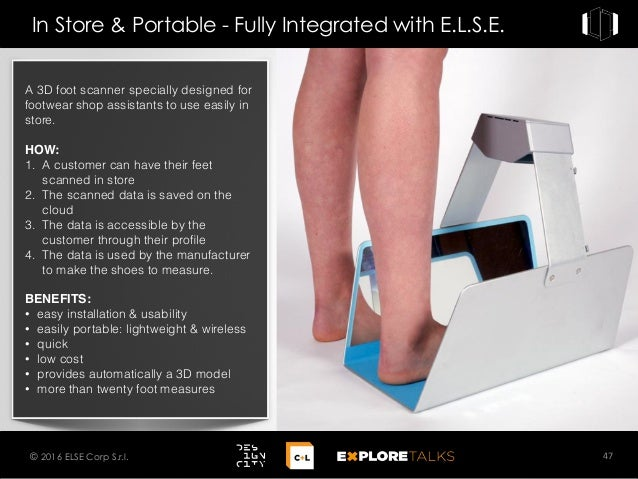 In Store & Portable - Fully Integrated with E.L.S.E. 47© 2016 ELSE Corp S.r.l. A 3D foot scanner specially designed for fo...