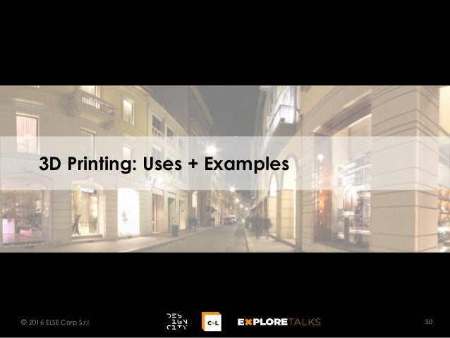 3D Printing: Uses + Examples 50© 2016 ELSE Corp S.r.l.