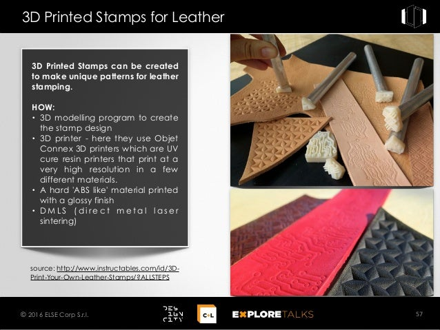 3D Printed Stamps for Leather 57© 2016 ELSE Corp S.r.l. source: http://www.instructables.com/id/3D- Print-Your-Own-Leather...