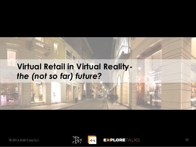 Virtual Retail in Virtual Reality- the (not so far) future? 70© 2016 ELSE Corp S.r.l.