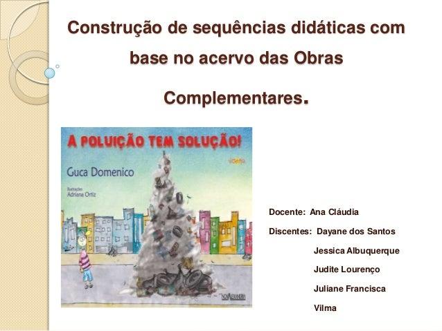 Construção de sequências didáticas com base no acervo das Obras Complementares. Docente: Ana Cláudia Discentes: Dayane dos...
