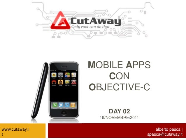 MOBILE APPS CON OBJECTIVE-C DAY 02 19/NOVEMBRE/2011 alberto pasca | apasca@cutaway.it www.cutaway.i t