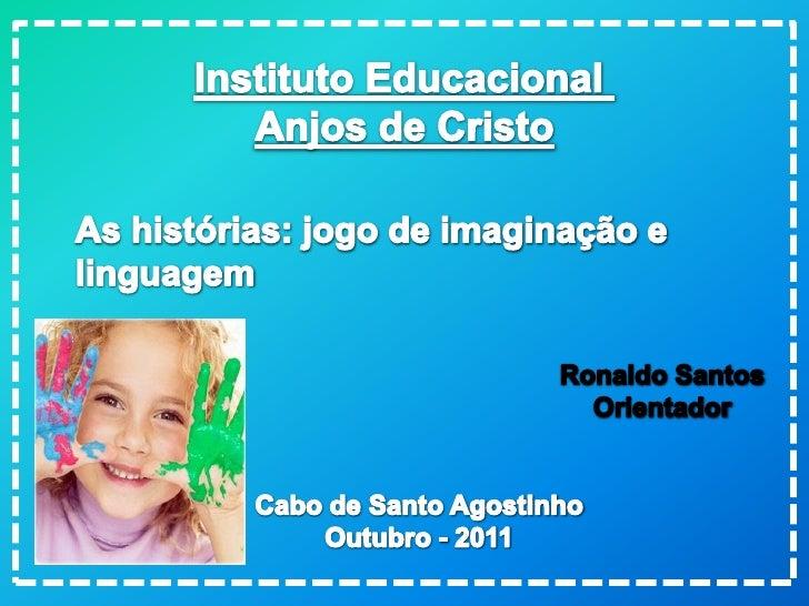 Instituto Educacional <br />Anjos de Cristo<br />As histórias: jogo de imaginação e <br />linguagem<br />Ronaldo Santos<br...