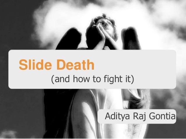 Slide Death (and how to fight it)  Aditya Raj Gontia