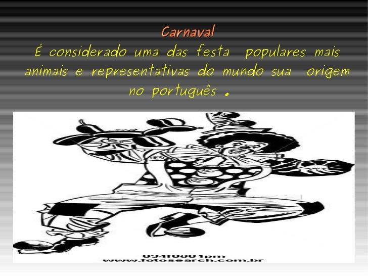 Carnaval É considerado uma das festa  populares mais animais e representativas do mundo sua  origem no português .