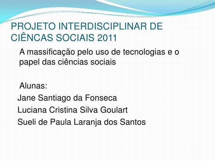 PROJETO INTERDISCIPLINAR DE CIÊNCAS SOCIAIS 2011<br />   A massificação pelo uso de tecnologias e o papel das ciências soc...