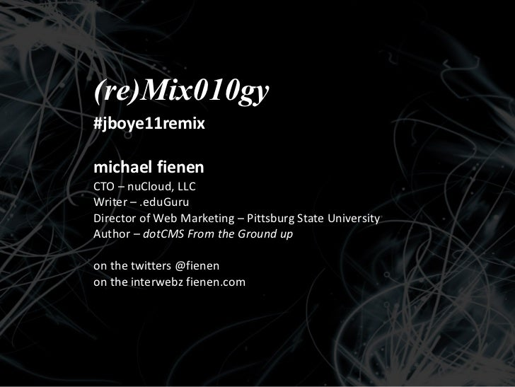 (re)Mix010gy #jboye11remix michael fienen CTO – nuCloud, LLC Writer – .eduGuru  Director of Web Marketing – Pittsburg Stat...
