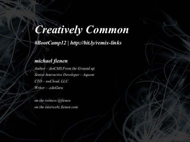 Creatively Common#BootCamp12 | http://bit.ly/remix-linksmichael fienenAuthor – dotCMS From the Ground upSenior Interactive...