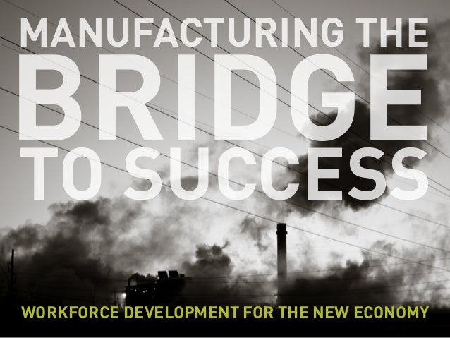 MANUFACTURING THE BRIDGETO SUCCESS WORKFORCE DEVELOPMENT FOR THE NEW ECONOMY