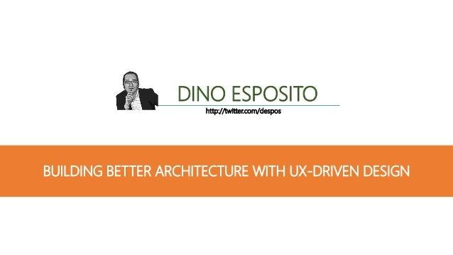 BUILDING BETTER ARCHITECTURE WITH UX-DRIVEN DESIGN DINO ESPOSITO http://twitter.com/despos