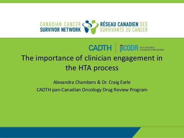 The importance of clinician engagement in the HTA process Alexandra Chambers & Dr. Craig Earle CADTH pan-Canadian Oncology...