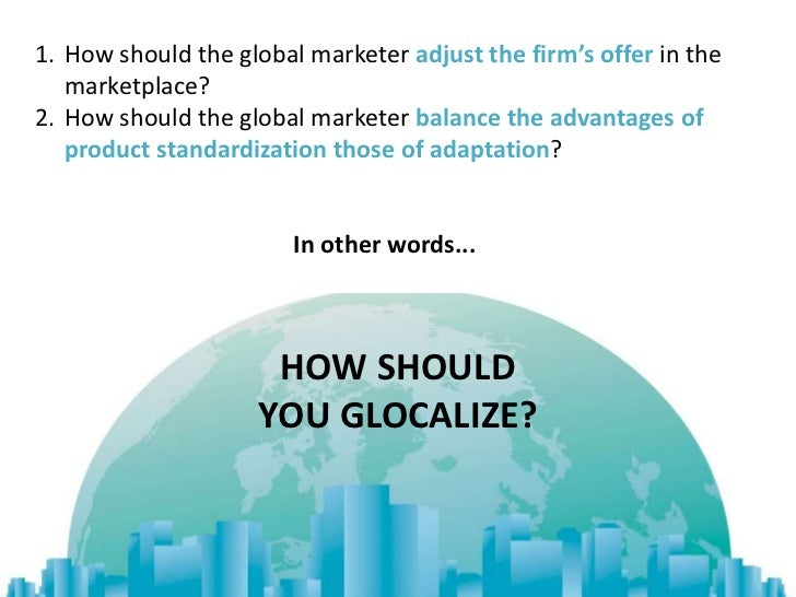 1. How should the global marketer adjust the firm's offer in the   marketplace?2. How should the global marketer balance t...