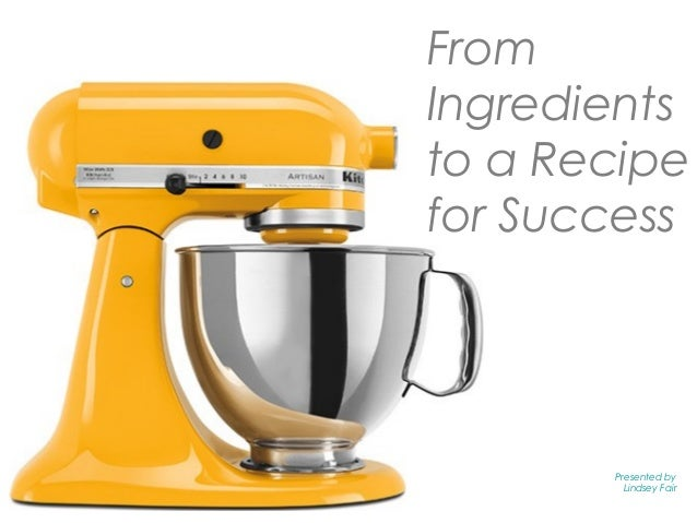 From Ingredients to a Recipe for Success Presented by Lindsey Fair