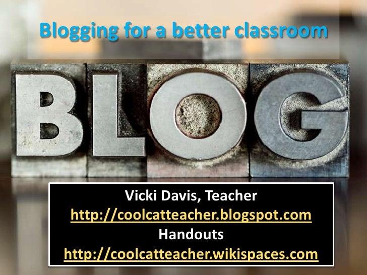 Blogging for a better classroom<br />Vicki Davis, Teacher<br />http://coolcatteacher.blogspot.com<br />Handouts<br />http:...