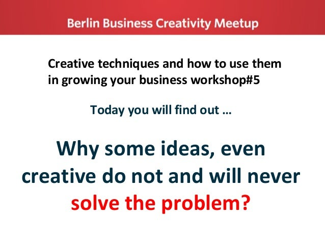 Creative techniques and how to use them in growing your business workshop#5 Today you will find out … Why some ideas, even...