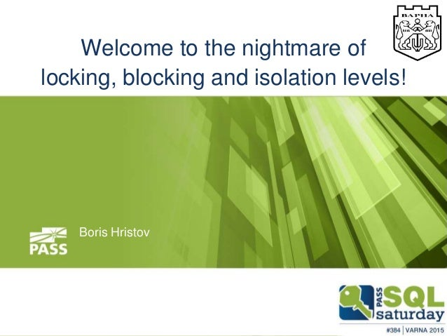 Welcome to the nightmare of locking, blocking and isolation levels! Boris Hristov