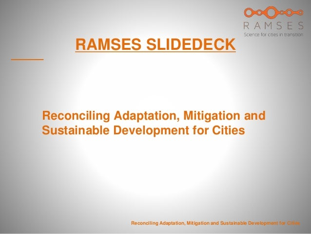 RAMSES SLIDEDECK Reconciling Adaptation, Mitigation and Sustainable Development for Cities Reconciling Adaptation, Mitigat...