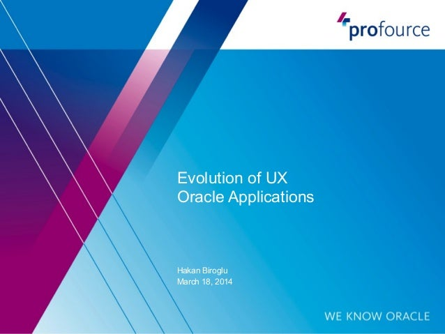 Evolution of UX Oracle Applications Hakan Biroglu March 18, 2014