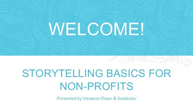 WELCOME!  STORYTELLING BASICS FOR  NON-PROFITS  Presented  by  Vanessa  Chase  &  Guidestar