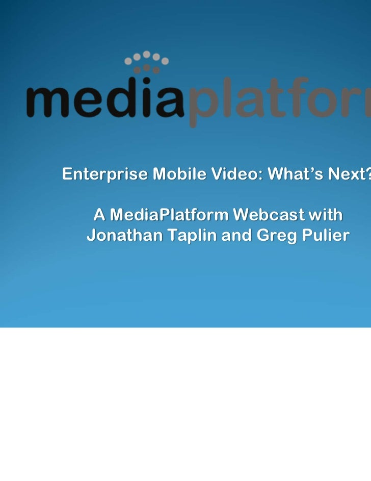 Enterprise Mobile Video: What's Next?   A MediaPlatform Webcast with  Jonathan Taplin and Greg Pulier