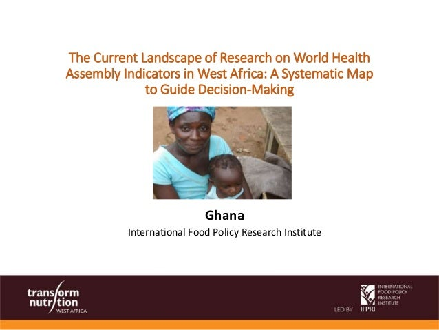 Ghana International Food Policy Research Institute The Current Landscape of Research on World Health Assembly Indicators i...