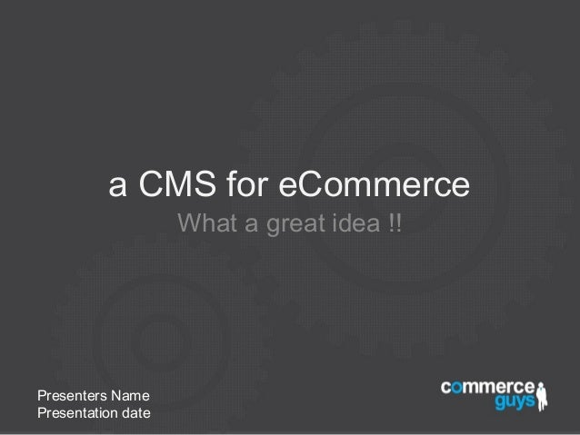 a CMS for eCommerce                    What a great idea !!Presenters NamePresentation date