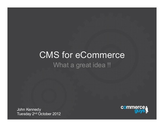 CMS for eCommerce                   What a great idea !!John KennedyTuesday 2nd October 2012