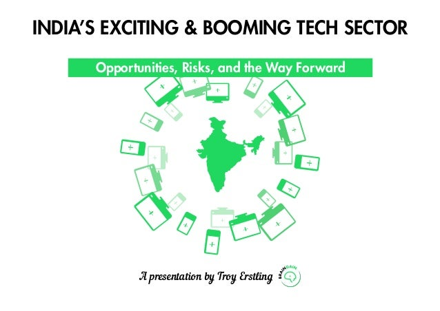 India's Exciting & Booming Tech Sector Opportunities, Risks, and the Way Forward A presentation by Troy Erstling