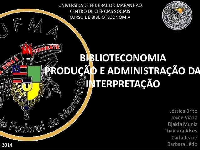 BIBLIOTECONOMIA  PRODUÇÃO E ADMINISTRAÇÃO DA  INTERPRETAÇÃO  Jéssica Brito  Joyce Viana  Djalda Muniz  Thainara Alves  Car...