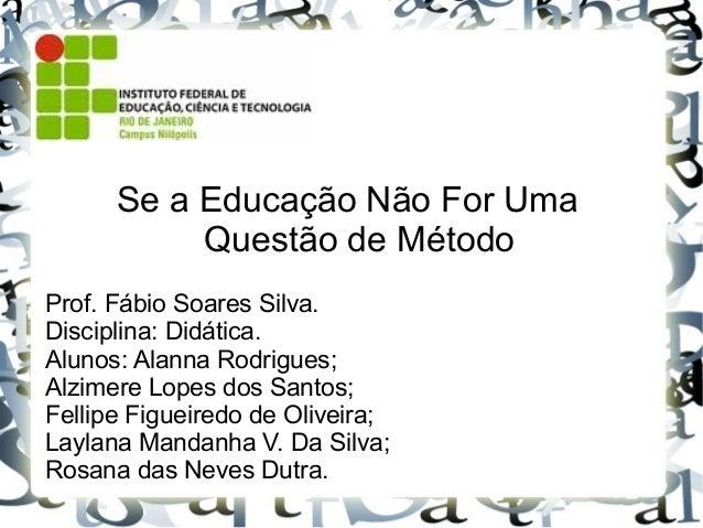 Se a Educação Não For Uma Questão de Método Prof. Fábio Soares Silva. Disciplina: Didática. Alunos: Alanna Rodrigues; Alzi...