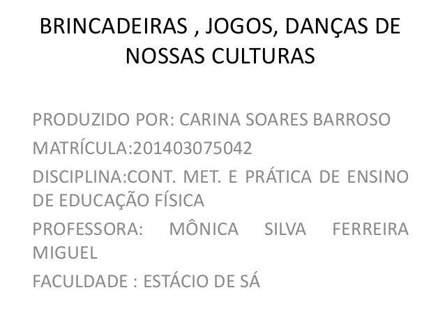 BRINCADEIRAS , JOGOS, DANÇAS DE NOSSAS CULTURAS PRODUZIDO POR: CARINA SOARES BARROSO MATRÍCULA:201403075042 DISCIPLINA:CON...