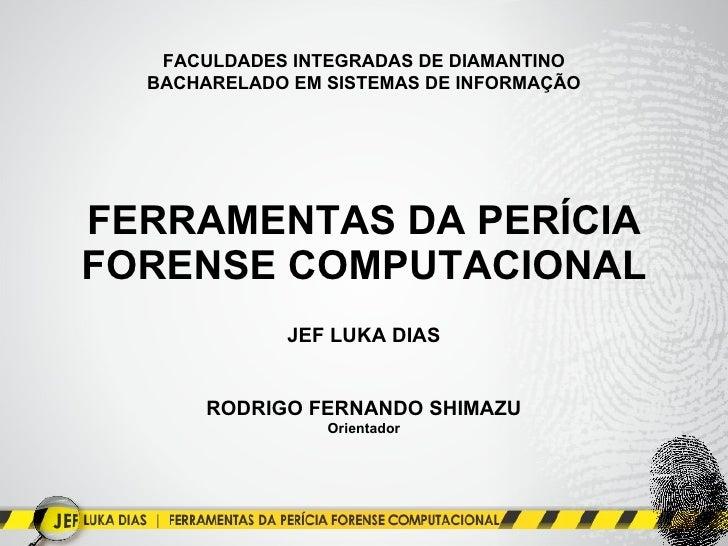 FERRAMENTAS DA PERÍCIA FORENSE COMPUTACIONAL JEF LUKA DIAS RODRIGO FERNANDO SHIMAZU Orientador FACULDADES INTEGRADAS DE DI...