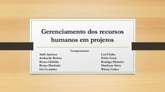 Gerenciamento dos recursos humanos em projetos Componentes: Aidil Américo Luã Fialho Andryelle Batista Pablo César Bruna G...