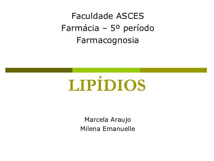 LIPÍDIOS Marcela Araujo Milena Emanuelle Faculdade ASCES Farmácia – 5º período Farmacognosia