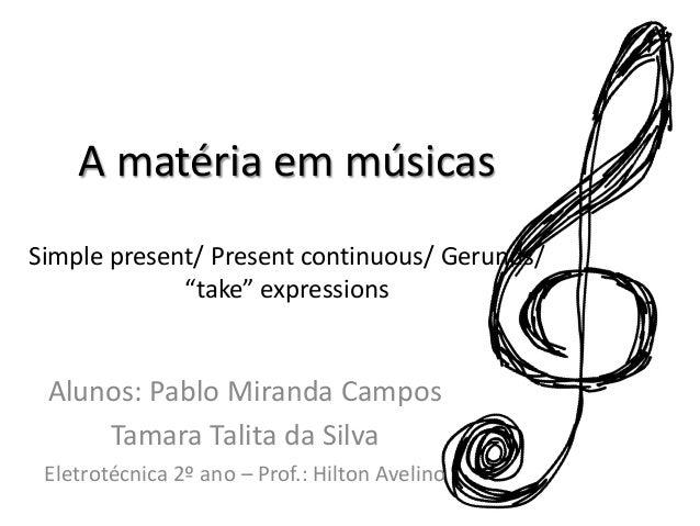 "A matéria em músicasSimple present/ Present continuous/ Gerunds/""take"" expressionsAlunos: Pablo Miranda CamposTamara Talit..."