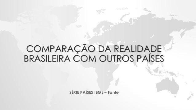 COMPARAÇÃO DA REALIDADE BRASILEIRA COM OUTROS PAÍSES SÉRIE PAÍSES IBGE – Fonte