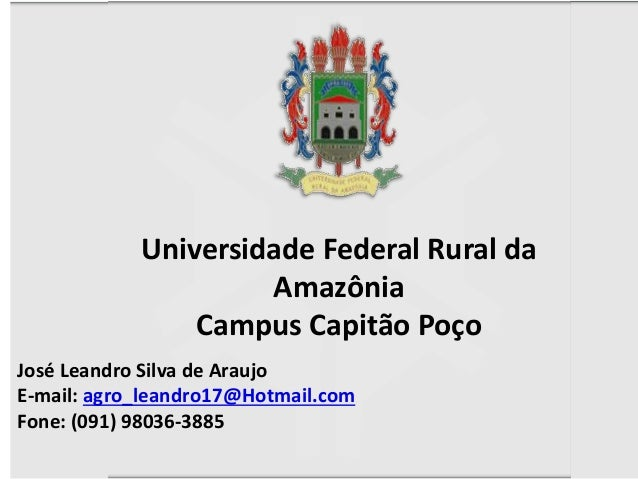 José Leandro Silva de Araujo E-mail: agro_leandro17@Hotmail.com Fone: (091) 98036-3885 Universidade Federal Rural da Amazô...