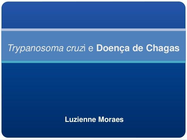 Trypanosoma cruzi e Doença de Chagas Luzienne Moraes